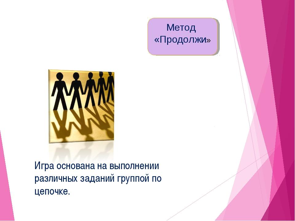 Игра основана на выполнении различных заданий группой по цепочке. Метод «Прод...