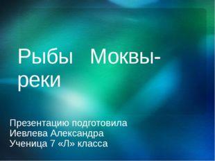 Рыбы Моквы-реки Презентацию подготовила Иевлева Александра Ученица 7 «Л» клас