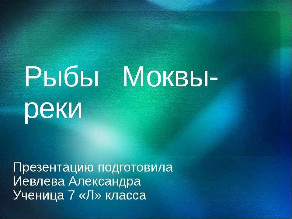 Рыбы Моквы-реки Презентацию подготовила Иевлева Александра Ученица 7 «Л» клас...