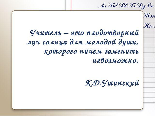 Учитель – это плодотворный луч солнца для молодой души, которого ничем замени...