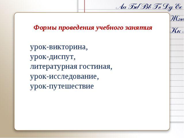Формы проведения учебного занятия урок-викторина, урок-диспут, литературная...