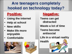 Are teenagers completely hooked on technology today? 	Positive:		 Using the I