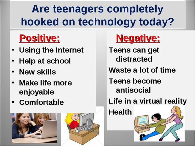 Are teenagers completely hooked on technology today? 	Positive:		 Using the I...