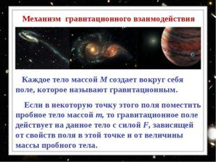 Каждое тело массой М создает вокруг себя поле, которое называют гравитационн