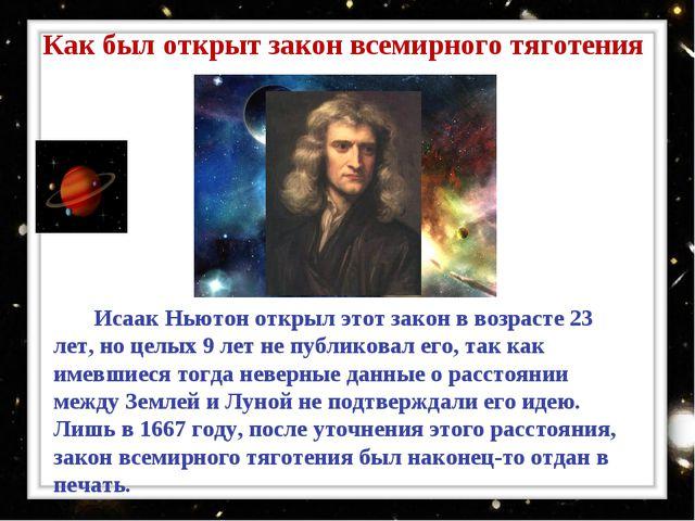 Исаак Ньютон открыл этот закон в возрасте 23 лет, но целых 9 лет не публиков...