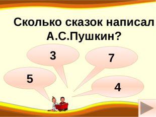 м Сколько сказок написал А.С.Пушкин? 3 5 7 4