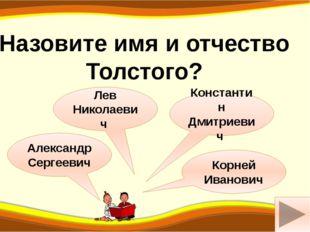 р Александр Сергеевич Назовите имя и отчество Толстого? Лев Николаевич Конста