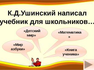 а «Детский мир» «Мир азбуки» К.Д.Ушинский написал учебник для школьников… «Ма