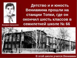 Детство и и юность Вениамина прошли на станции Топки, где он окончил шесть к