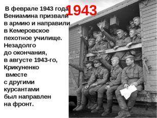 В феврале 1943 года Вениамина призвали в армию и направили в Кемеровское пех