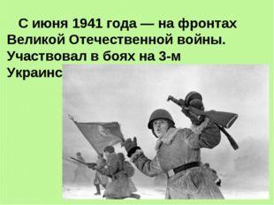 С июня 1941 года — на фронтах Великой Отечественной войны. Участвовал в боях
