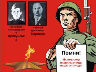 иХ ИМЕНАМИ НАЗВАНЫ УЛИЦЫ НАШЕГО ГОРОДА! Николай Денисович Борисов Вениамин Ал