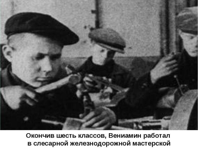 Окончив шесть классов, Вениамин работал в слесарной железнодорожной мастерской