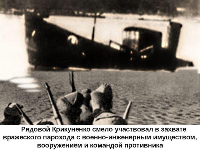 Рядовой Крикуненко смело участвовал в захвате вражеского парохода с военно-и...