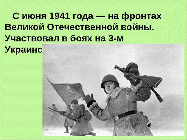С июня 1941 года — на фронтах Великой Отечественной войны. Участвовал в боях...