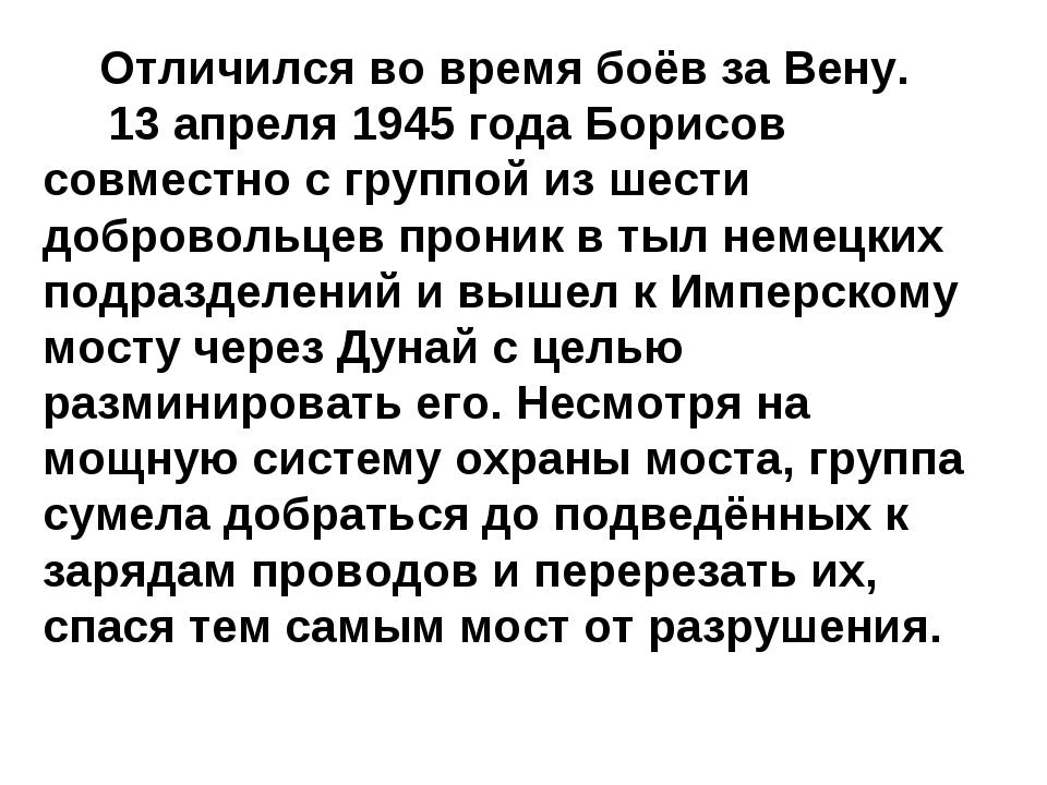Отличился во время боёв за Вену. 13 апреля 1945 года Борисов совместно с гру...