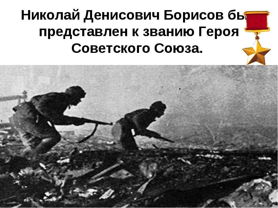 Николай Денисович Борисов был представлен к званию Героя Советского Союза.