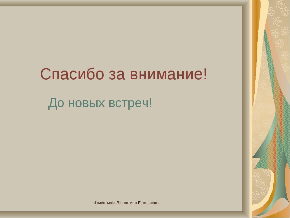 Спасибо за внимание! До новых встреч! Изместьева Валентина Евгеньевна Измест...