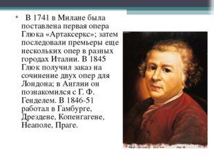 В 1741 в Милане была поставлена первая опера Глюка «Артаксеркс»; затем посл