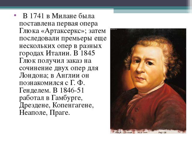 В 1741 в Милане была поставлена первая опера Глюка «Артаксеркс»; затем посл...