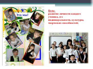 Цель: развитие личности каждого ученика, его индивидуальности, культуры, твор