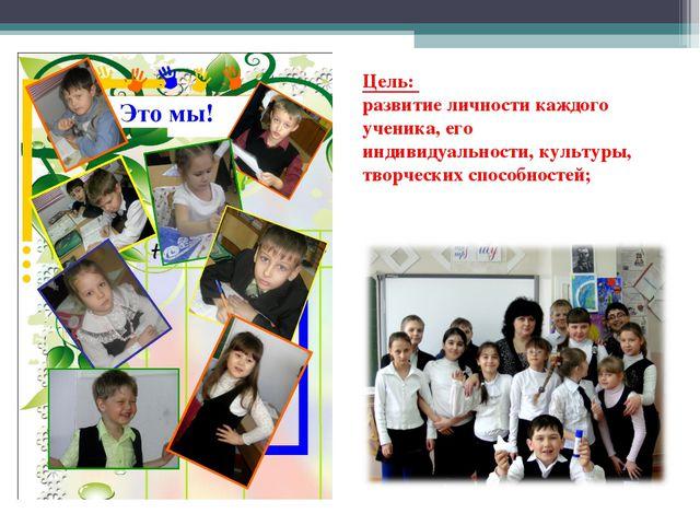 Цель: развитие личности каждого ученика, его индивидуальности, культуры, твор...