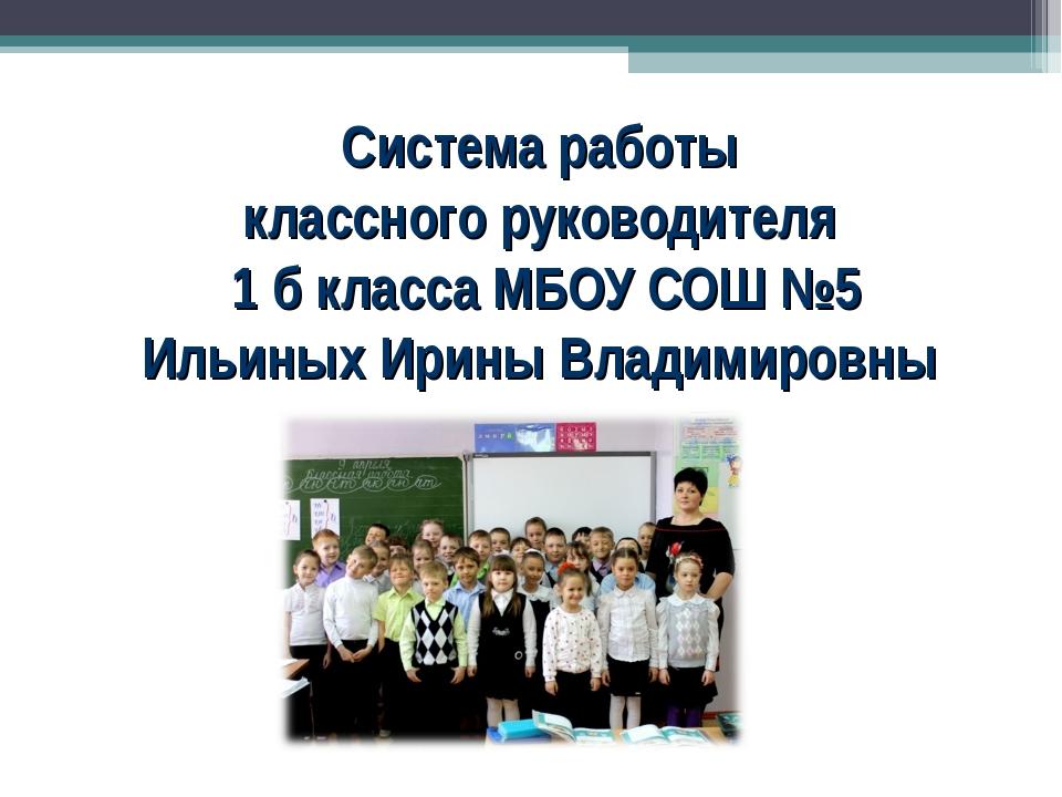 Система работы классного руководителя 1 б класса МБОУ СОШ №5 Ильиных Ирины В...