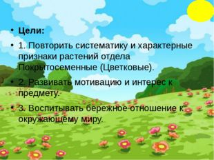 Цели: 1. Повторить систематику и характерные признаки растений отдела Покрыто