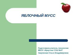 ЯБЛОЧНЫЙ МУСС Подготовила учитель технологии МБОУ г.Иркутска СОШ №37 Закузенн