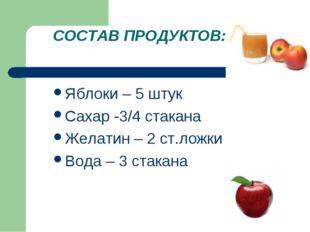 СОСТАВ ПРОДУКТОВ: Яблоки – 5 штук Сахар -3/4 стакана Желатин – 2 ст.ложки Вод