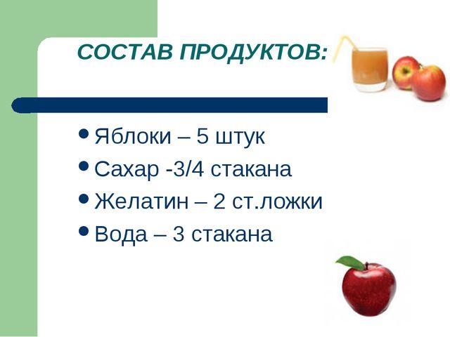 СОСТАВ ПРОДУКТОВ: Яблоки – 5 штук Сахар -3/4 стакана Желатин – 2 ст.ложки Вод...
