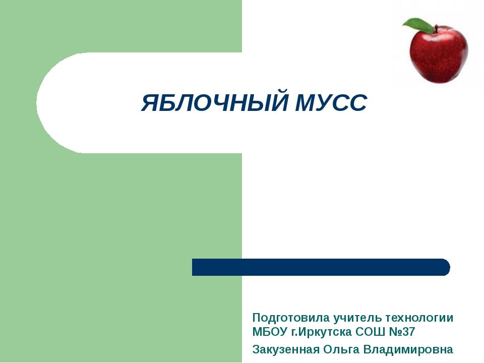 ЯБЛОЧНЫЙ МУСС Подготовила учитель технологии МБОУ г.Иркутска СОШ №37 Закузенн...