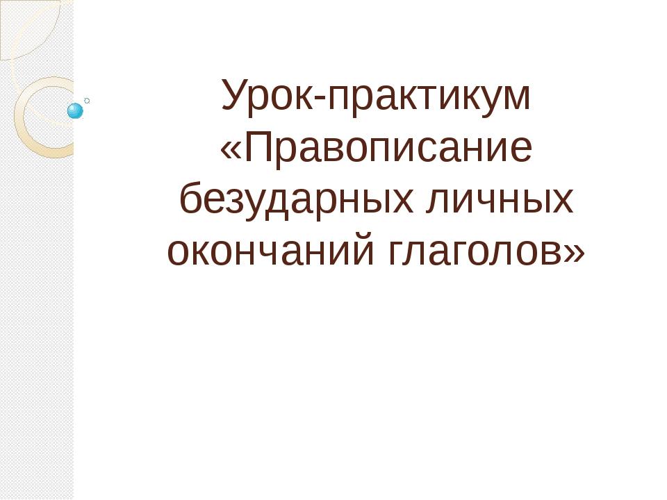 Урок-практикум «Правописание безударных личных окончаний глаголов»