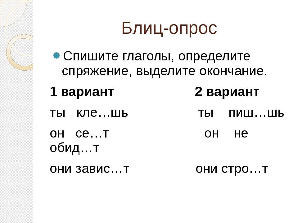 Блиц-опрос Спишите глаголы, определите спряжение, выделите окончание. 1 вариа...