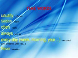 usually – обычно Seldom - редко often - часто always - всегда every day (week
