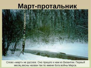 Март-протальник Слово «март» не русское. Оно пришло к нам из Византии. Первый