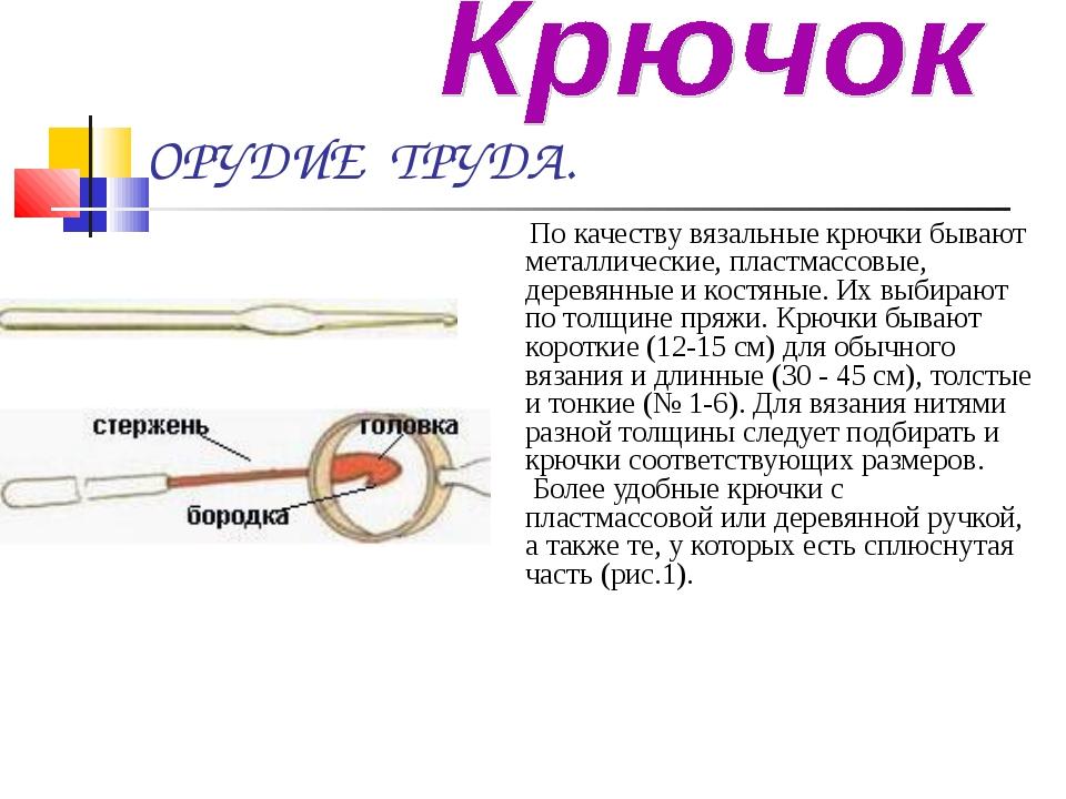 ОРУДИЕ ТРУДА.   По качеству вязальные крючки бывают металлические, пластмас...