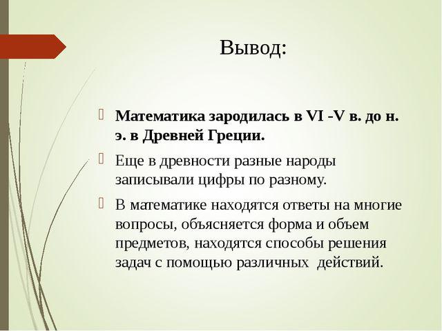 Вывод: Математика зародилась в VI -V в. до н. э. в Древней Греции. Еще в древ...