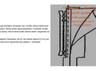 6. Снизу подставляют молнию так, чтобы металлические зажимы вверху были ниже