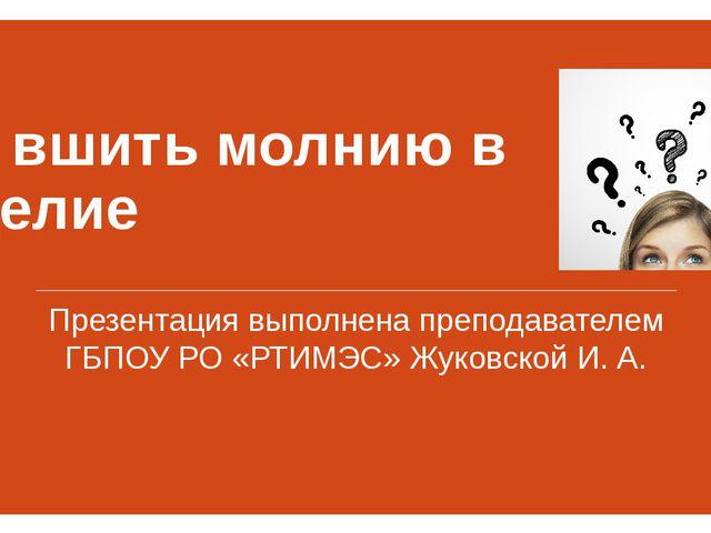 Как вшить молнию в изделие Презентация выполнена преподавателем ГБПОУ РО «РТИ...