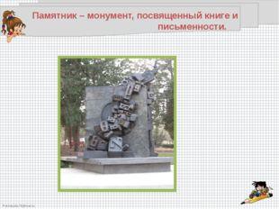 Памятник – монумент, посвященный книге и письменности. FokinaLida.75@mai