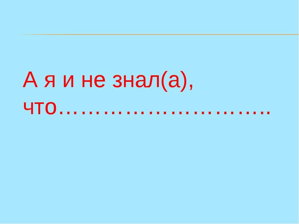 А я и не знал(а), что………………………..