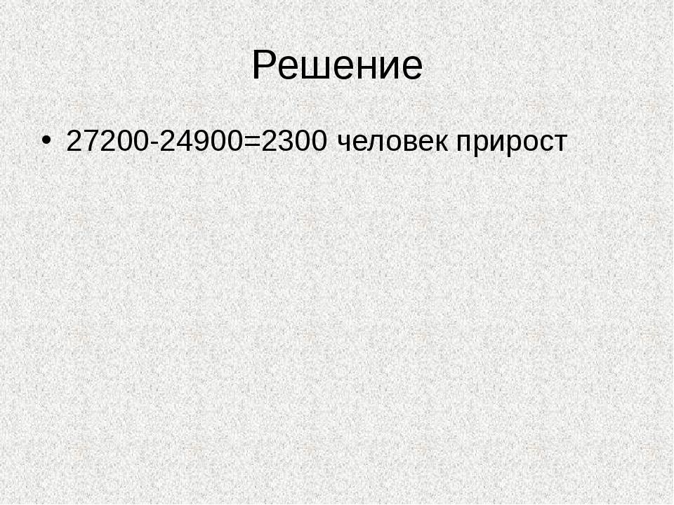 Решение 27200-24900=2300 человек прирост