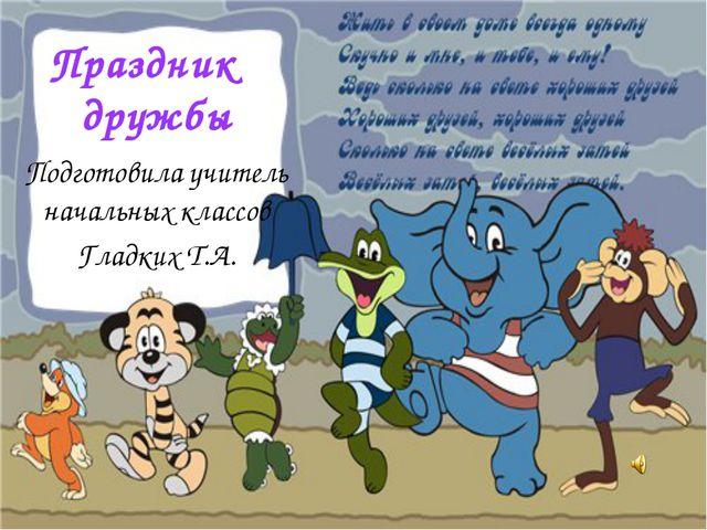 Праздник дружбы Подготовила учитель начальных классов Гладких Т.А.