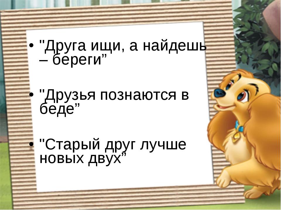 """""""Друга ищи, а найдешь – береги"""" """"Друзья познаются в беде"""" """"Старый друг лучше..."""