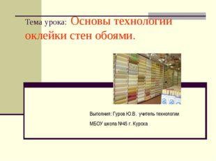 Тема урока: Основы технологии оклейки стен обоями. Выполнил: Гуров Ю.В. учите