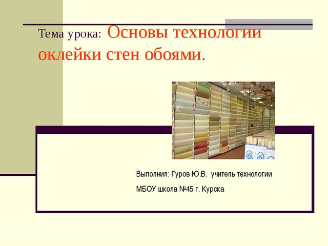 Тема урока: Основы технологии оклейки стен обоями. Выполнил: Гуров Ю.В. учите...