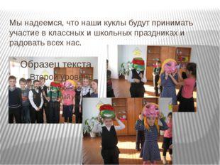 Мы надеемся, что наши куклы будут принимать участие в классных и школьных пра