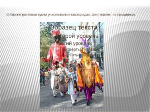 В Европе ростовые куклы участвовали в маскарадах, фестивалях, на праздниках.