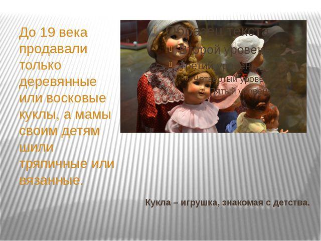 Кукла – игрушка, знакомая с детства. До 19 века продавали только деревянные и...